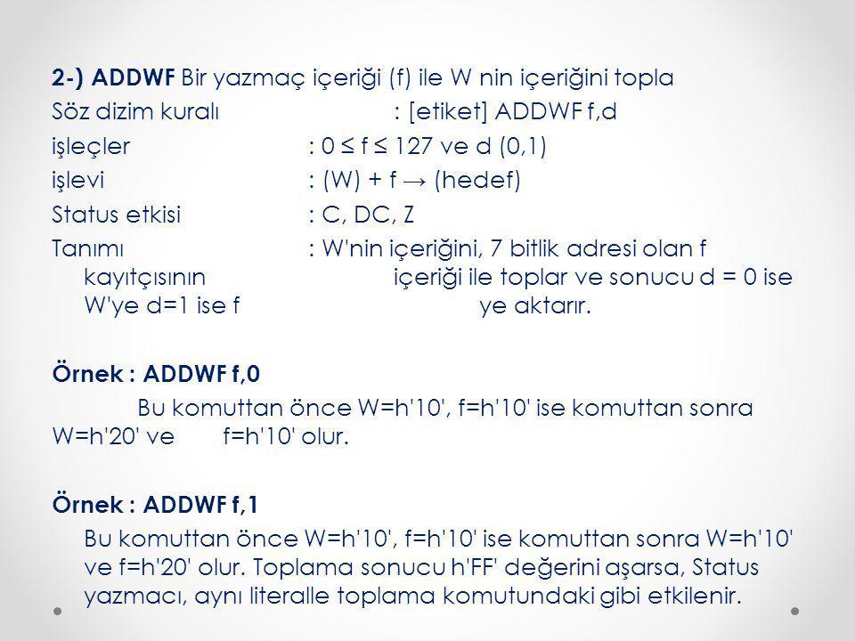 2-) ADDWF Bir yazmaç içeriği (f) ile W nin içeriğini topla Söz dizim kuralı : [etiket] ADDWF f,d işleçler : 0 ≤ f ≤ 127 ve d (0,1) işlevi : (W) + f → (hedef) Status etkisi : C, DC, Z Tanımı : W nin içeriğini, 7 bitlik adresi olan f kayıtçısının içeriği ile toplar ve sonucu d = 0 ise W ye d=1 ise f ye aktarır.